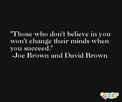 Those who don't believe in you won't change their minds when you succeed. -Joe Brown and David Brown
