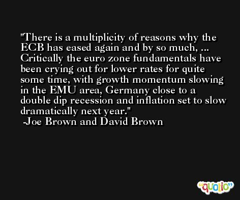 There is a multiplicity of reasons why the ECB has eased again and by so much, ... Critically the euro zone fundamentals have been crying out for lower rates for quite some time, with growth momentum slowing in the EMU area, Germany close to a double dip recession and inflation set to slow dramatically next year. -Joe Brown and David Brown