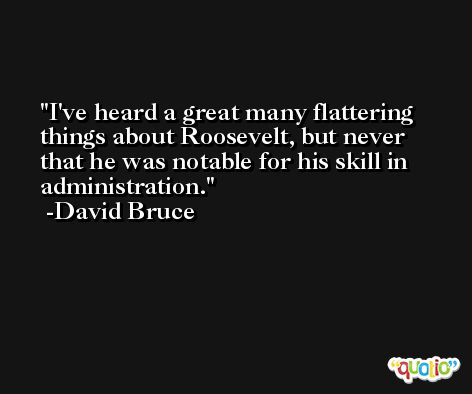 I've heard a great many flattering things about Roosevelt, but never that he was notable for his skill in administration. -David Bruce