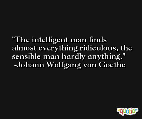The intelligent man finds almost everything ridiculous, the sensible man hardly anything. -Johann Wolfgang von Goethe