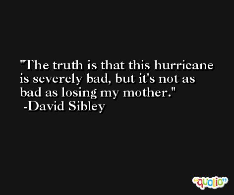 The truth is that this hurricane is severely bad, but it's not as bad as losing my mother. -David Sibley