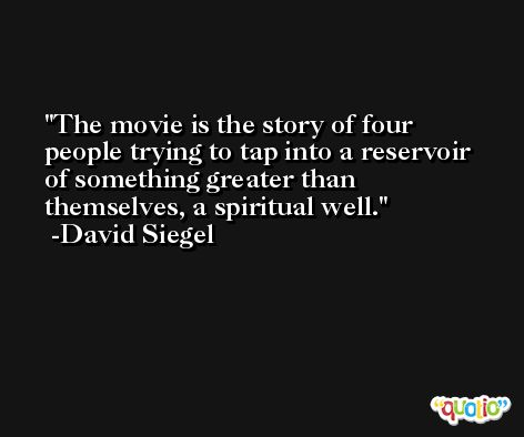 The movie is the story of four people trying to tap into a reservoir of something greater than themselves, a spiritual well. -David Siegel