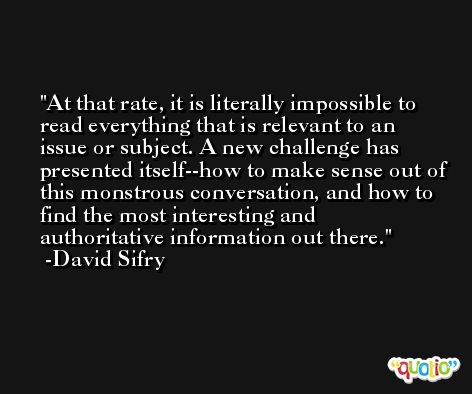 At that rate, it is literally impossible to read everything that is relevant to an issue or subject. A new challenge has presented itself--how to make sense out of this monstrous conversation, and how to find the most interesting and authoritative information out there. -David Sifry