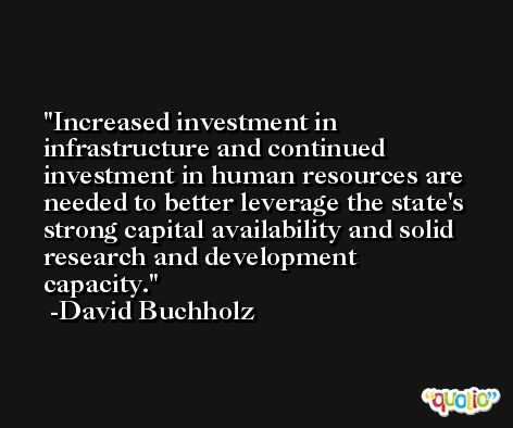 Increased investment in infrastructure and continued investment in human resources are needed to better leverage the state's strong capital availability and solid research and development capacity. -David Buchholz