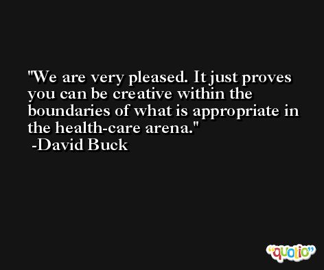 We are very pleased. It just proves you can be creative within the boundaries of what is appropriate in the health-care arena. -David Buck