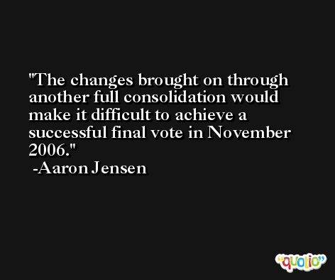 The changes brought on through another full consolidation would make it difficult to achieve a successful final vote in November 2006. -Aaron Jensen