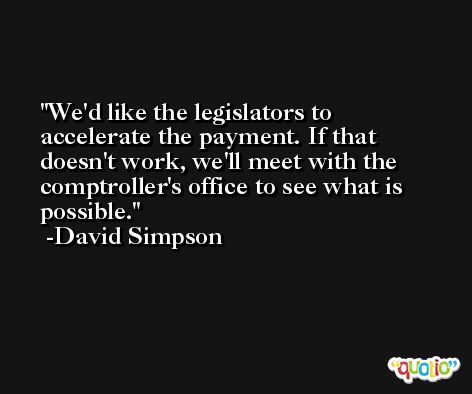 We'd like the legislators to accelerate the payment. If that doesn't work, we'll meet with the comptroller's office to see what is possible. -David Simpson