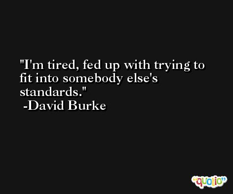 I'm tired, fed up with trying to fit into somebody else's standards. -David Burke