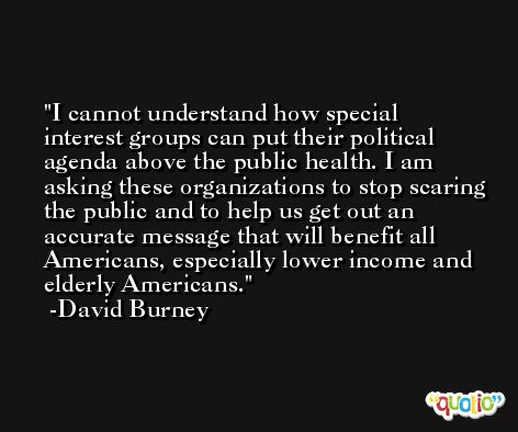 I cannot understand how special interest groups can put their political agenda above the public health. I am asking these organizations to stop scaring the public and to help us get out an accurate message that will benefit all Americans, especially lower income and elderly Americans. -David Burney