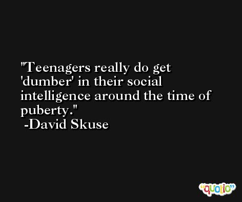 Teenagers really do get 'dumber' in their social intelligence around the time of puberty. -David Skuse