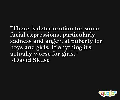 There is deterioration for some facial expressions, particularly sadness and anger, at puberty for boys and girls. If anything it's actually worse for girls. -David Skuse
