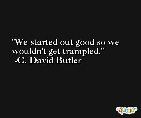 We started out good so we wouldn't get trampled. -C. David Butler