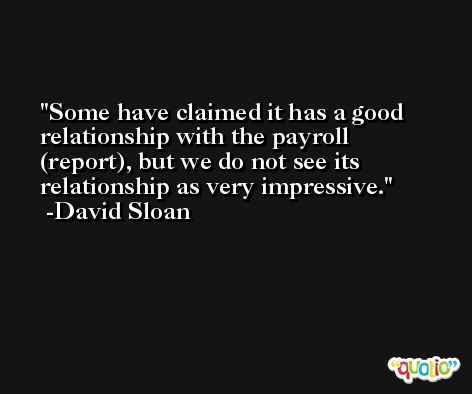 Some have claimed it has a good relationship with the payroll (report), but we do not see its relationship as very impressive. -David Sloan