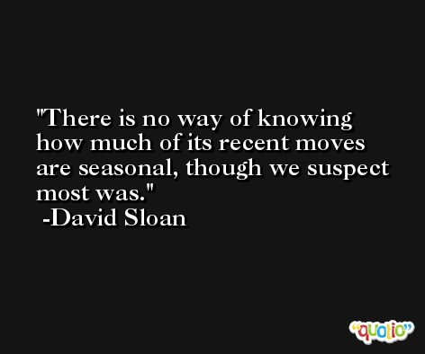 There is no way of knowing how much of its recent moves are seasonal, though we suspect most was. -David Sloan