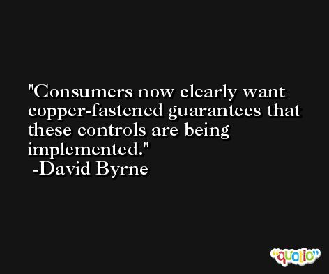 Consumers now clearly want copper-fastened guarantees that these controls are being implemented. -David Byrne