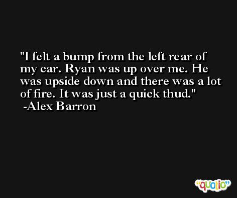 I felt a bump from the left rear of my car. Ryan was up over me. He was upside down and there was a lot of fire. It was just a quick thud. -Alex Barron