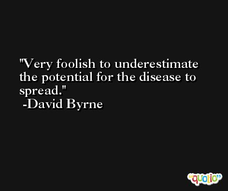 Very foolish to underestimate the potential for the disease to spread. -David Byrne