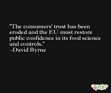 The consumers' trust has been eroded and the EU must restore public confidence in its food science and controls. -David Byrne