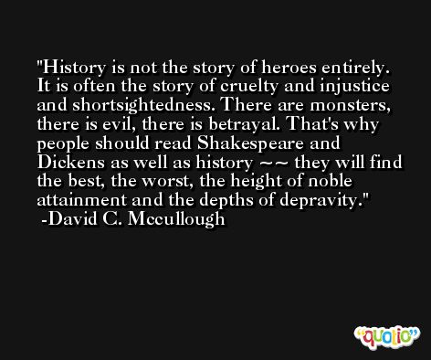 History is not the story of heroes entirely. It is often the story of cruelty and injustice and shortsightedness. There are monsters, there is evil, there is betrayal. That's why people should read Shakespeare and Dickens as well as history ~~ they will find the best, the worst, the height of noble attainment and the depths of depravity. -David C. Mccullough