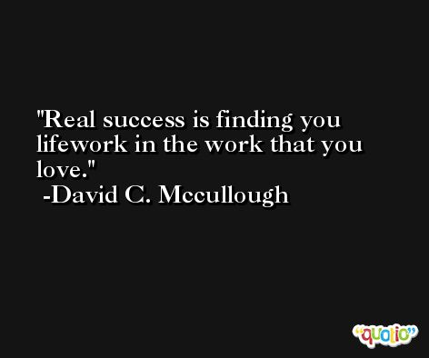 Real success is finding you lifework in the work that you love. -David C. Mccullough