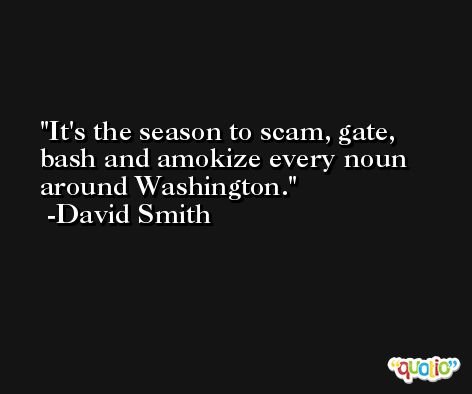 It's the season to scam, gate, bash and amokize every noun around Washington. -David Smith