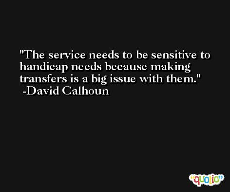 The service needs to be sensitive to handicap needs because making transfers is a big issue with them. -David Calhoun