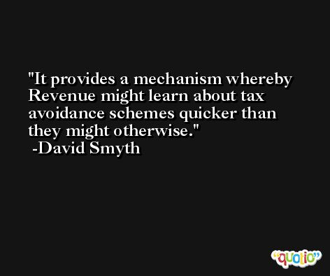 It provides a mechanism whereby Revenue might learn about tax avoidance schemes quicker than they might otherwise. -David Smyth