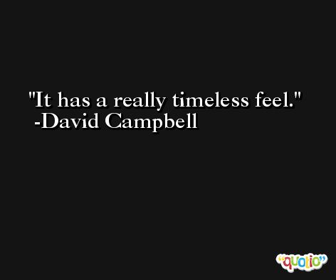It has a really timeless feel. -David Campbell