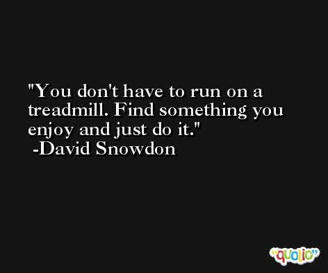 You don't have to run on a treadmill. Find something you enjoy and just do it. -David Snowdon