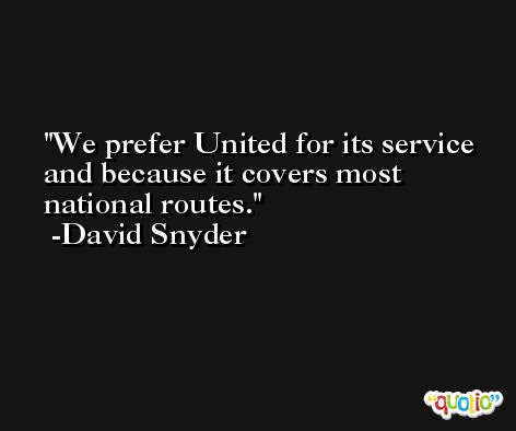 We prefer United for its service and because it covers most national routes. -David Snyder
