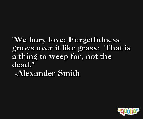 We bury love; Forgetfulness grows over it like grass:  That is a thing to weep for, not the dead. -Alexander Smith