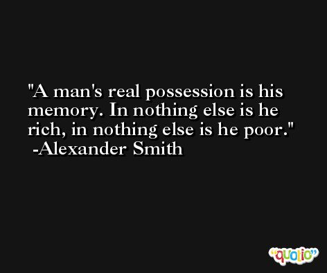 A man's real possession is his memory. In nothing else is he rich, in nothing else is he poor. -Alexander Smith