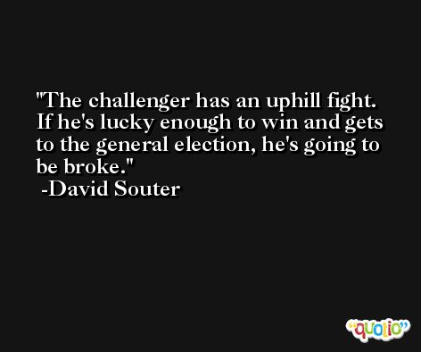 The challenger has an uphill fight. If he's lucky enough to win and gets to the general election, he's going to be broke. -David Souter