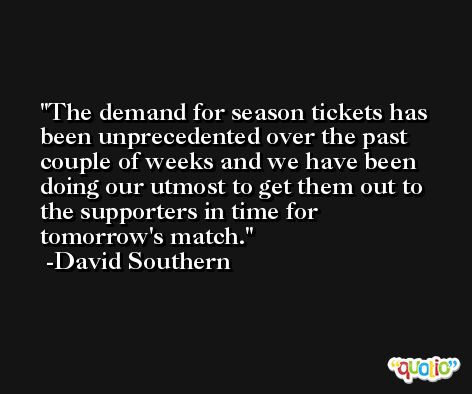The demand for season tickets has been unprecedented over the past couple of weeks and we have been doing our utmost to get them out to the supporters in time for tomorrow's match. -David Southern