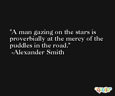 A man gazing on the stars is proverbially at the mercy of the puddles in the road. -Alexander Smith
