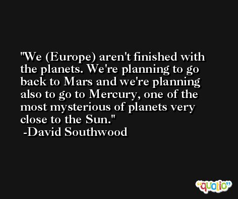 We (Europe) aren't finished with the planets. We're planning to go back to Mars and we're planning also to go to Mercury, one of the most mysterious of planets very close to the Sun. -David Southwood