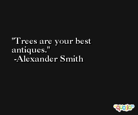 Trees are your best antiques. -Alexander Smith