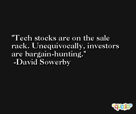 Tech stocks are on the sale rack. Unequivocally, investors are bargain-hunting. -David Sowerby