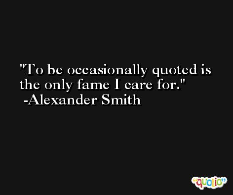 To be occasionally quoted is the only fame I care for. -Alexander Smith