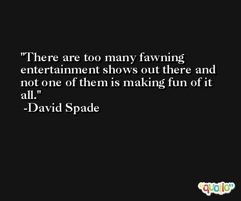 There are too many fawning entertainment shows out there and not one of them is making fun of it all. -David Spade