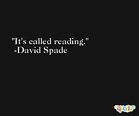 It's called reading. -David Spade