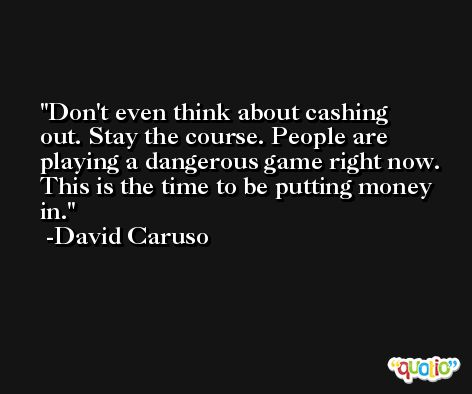 Don't even think about cashing out. Stay the course. People are playing a dangerous game right now. This is the time to be putting money in. -David Caruso