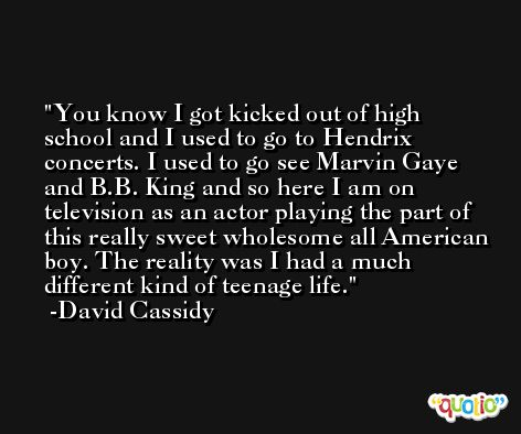 You know I got kicked out of high school and I used to go to Hendrix concerts. I used to go see Marvin Gaye and B.B. King and so here I am on television as an actor playing the part of this really sweet wholesome all American boy. The reality was I had a much different kind of teenage life. -David Cassidy