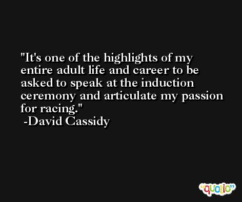 It's one of the highlights of my entire adult life and career to be asked to speak at the induction ceremony and articulate my passion for racing. -David Cassidy