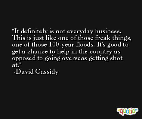 It definitely is not everyday business. This is just like one of those freak things, one of those 100-year floods. It's good to get a chance to help in the country as opposed to going overseas getting shot at. -David Cassidy