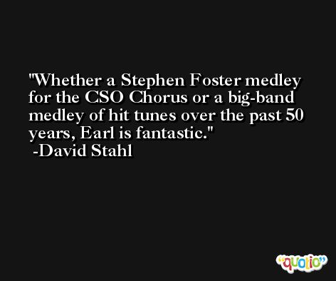 Whether a Stephen Foster medley for the CSO Chorus or a big-band medley of hit tunes over the past 50 years, Earl is fantastic. -David Stahl