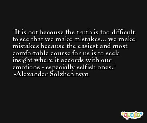 It is not because the truth is too difficult to see that we make mistakes... we make mistakes because the easiest and most comfortable course for us is to seek insight where it accords with our emotions - especially selfish ones. -Alexander Solzhenitsyn