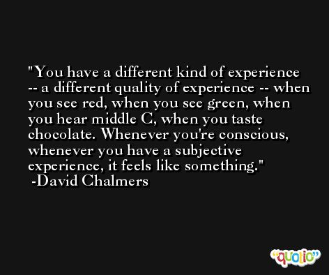 You have a different kind of experience -- a different quality of experience -- when you see red, when you see green, when you hear middle C, when you taste chocolate. Whenever you're conscious, whenever you have a subjective experience, it feels like something. -David Chalmers