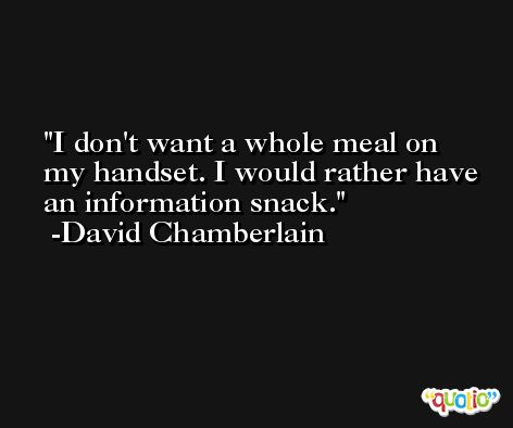 I don't want a whole meal on my handset. I would rather have an information snack. -David Chamberlain