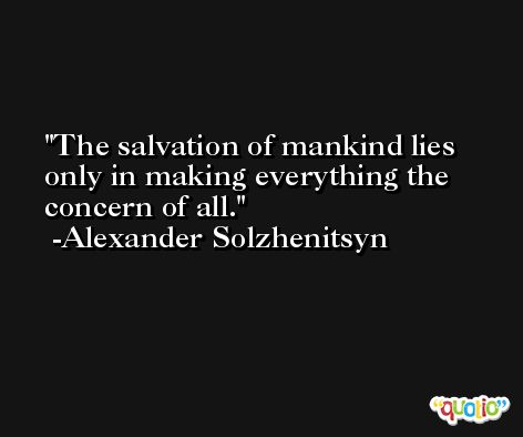 The salvation of mankind lies only in making everything the concern of all. -Alexander Solzhenitsyn